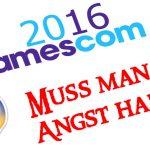 gamescom 2016 - muss man angst haben